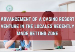 Advancement of a casino resort venture in the locales recently made betting zone