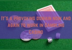 It's a provoking domain now and again to work in Gambling Casino